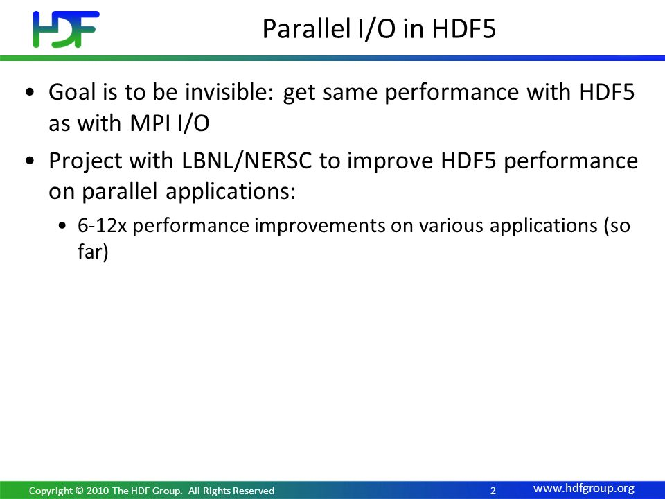 2 Goal is to be invisible: get same performance with HDF5 as with MPI I/O Project with LBNL/NERSC to improve HDF5 performance on parallel applications: 6-12x performance improvements on various applications (so far) Parallel I/O in HDF5 Copyright © 2010 The HDF Group.