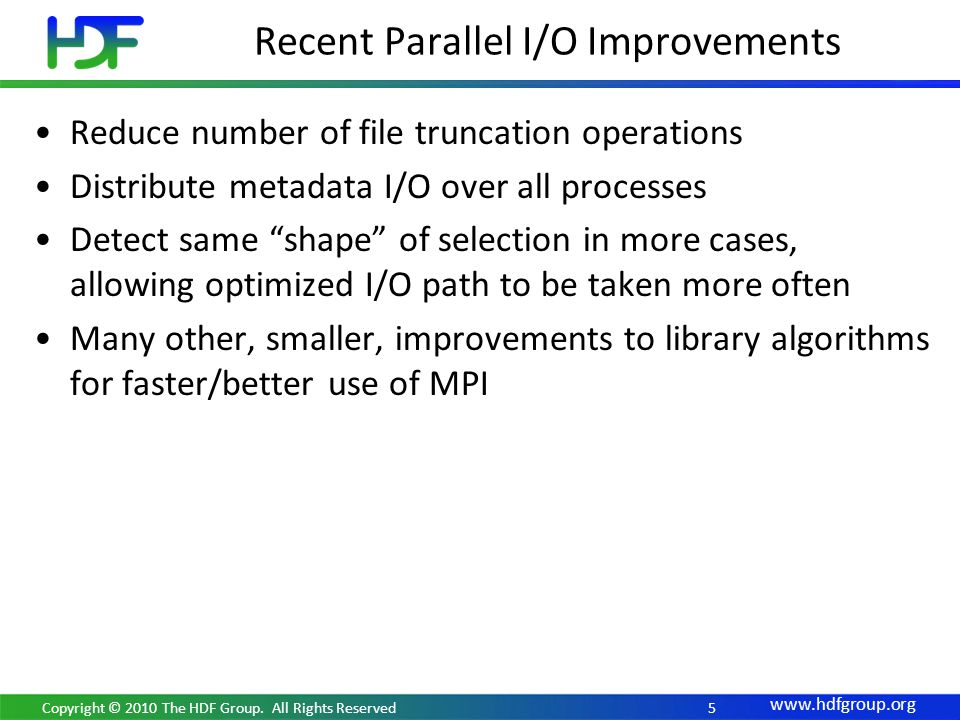 www.hdfgroup.org 5 Reduce number of file truncation operations Distribute metadata I/O over all processes Detect same shape of selection in more cases, allowing optimized I/O path to be taken more often Many other, smaller, improvements to library algorithms for faster/better use of MPI Recent Parallel I/O Improvements Copyright © 2010 The HDF Group.