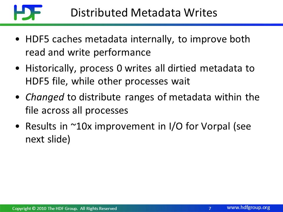 www.hdfgroup.org Distributed Metadata Writes HDF5 caches metadata internally, to improve both read and write performance Historically, process 0 writes all dirtied metadata to HDF5 file, while other processes wait Changed to distribute ranges of metadata within the file across all processes Results in ~10x improvement in I/O for Vorpal (see next slide) Copyright © 2010 The HDF Group.
