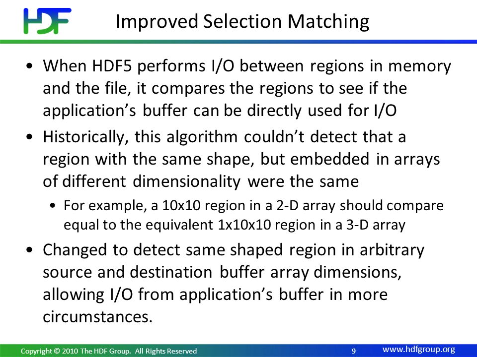 Improved Selection Matching When HDF5 performs I/O between regions in memory and the file, it compares the regions to see if the applications buffer can be directly used for I/O Historically, this algorithm couldnt detect that a region with the same shape, but embedded in arrays of different dimensionality were the same For example, a 10x10 region in a 2-D array should compare equal to the equivalent 1x10x10 region in a 3-D array Changed to detect same shaped region in arbitrary source and destination buffer array dimensions, allowing I/O from applications buffer in more circumstances.