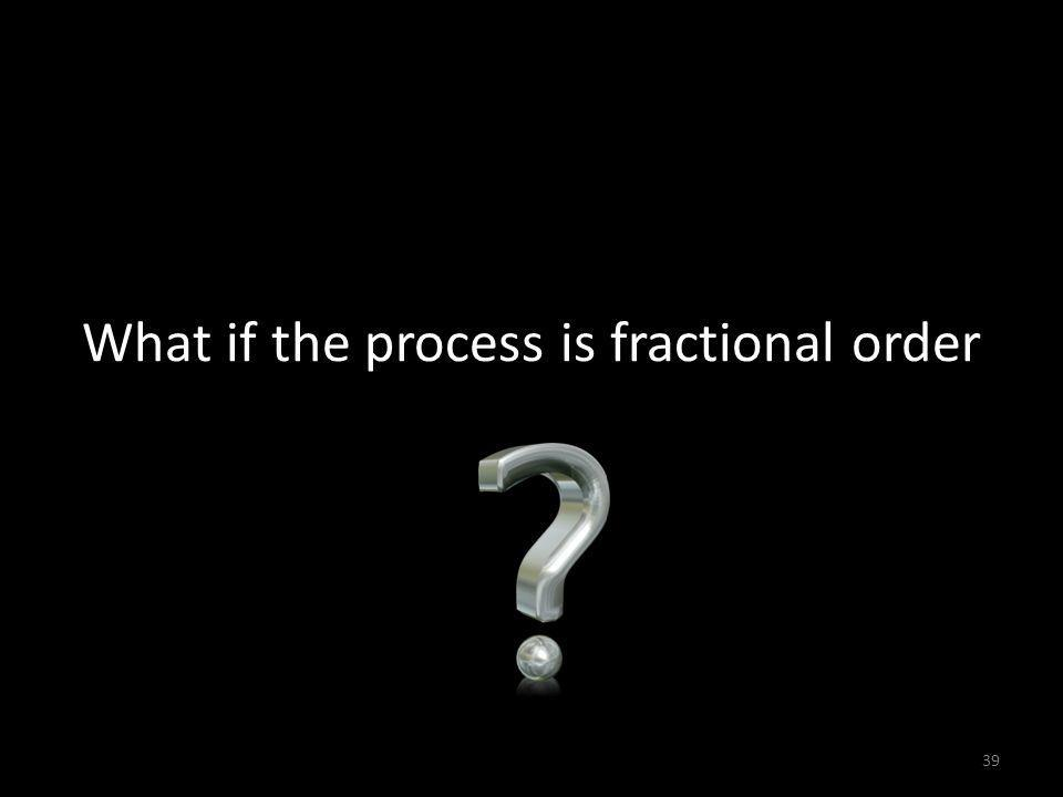 What if the process is fractional order 39