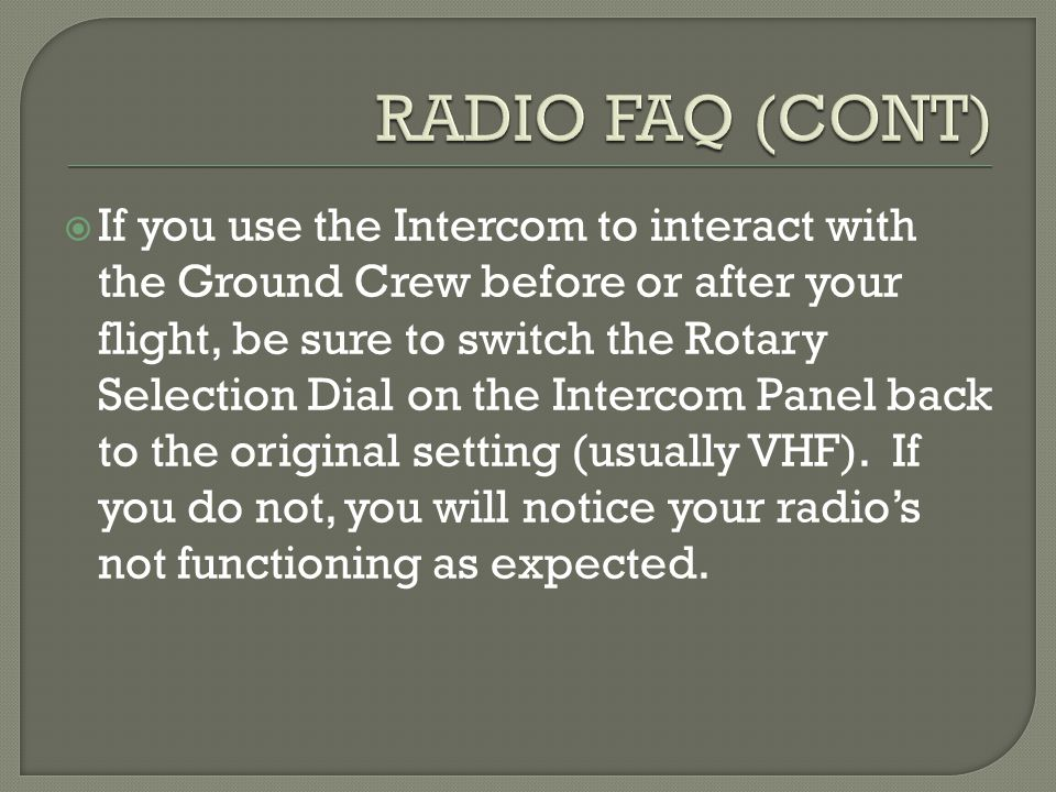 If you use the Intercom to interact with the Ground Crew before or after your flight, be sure to switch the Rotary Selection Dial on the Intercom Panel back to the original setting (usually VHF).