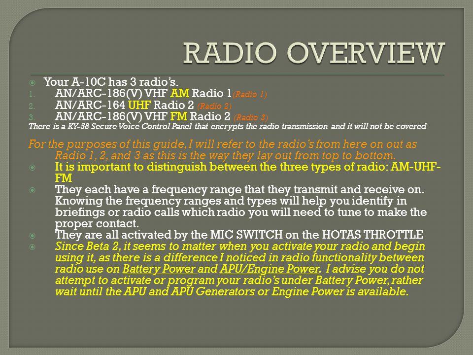 Your A-10C has 3 radios. 1. AN/ARC-186(V) VHF AM Radio 1 (Radio 1) 2.