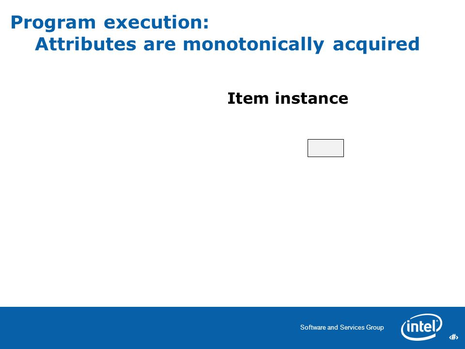39 Software and Services Group 39 Program execution: Attributes are monotonically acquired Item instance