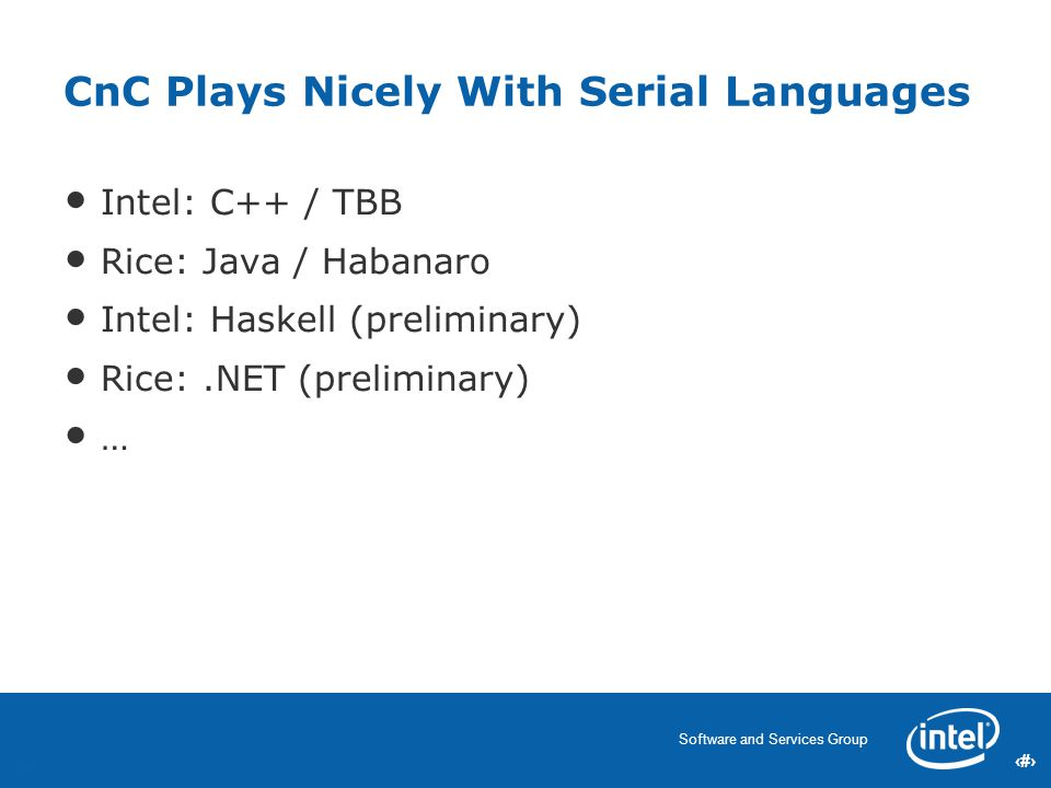 55 Software and Services Group 55 CnC Plays Nicely With Serial Languages Intel: C++ / TBB Rice: Java / Habanaro Intel: Haskell (preliminary) Rice:.NET (preliminary) … 55