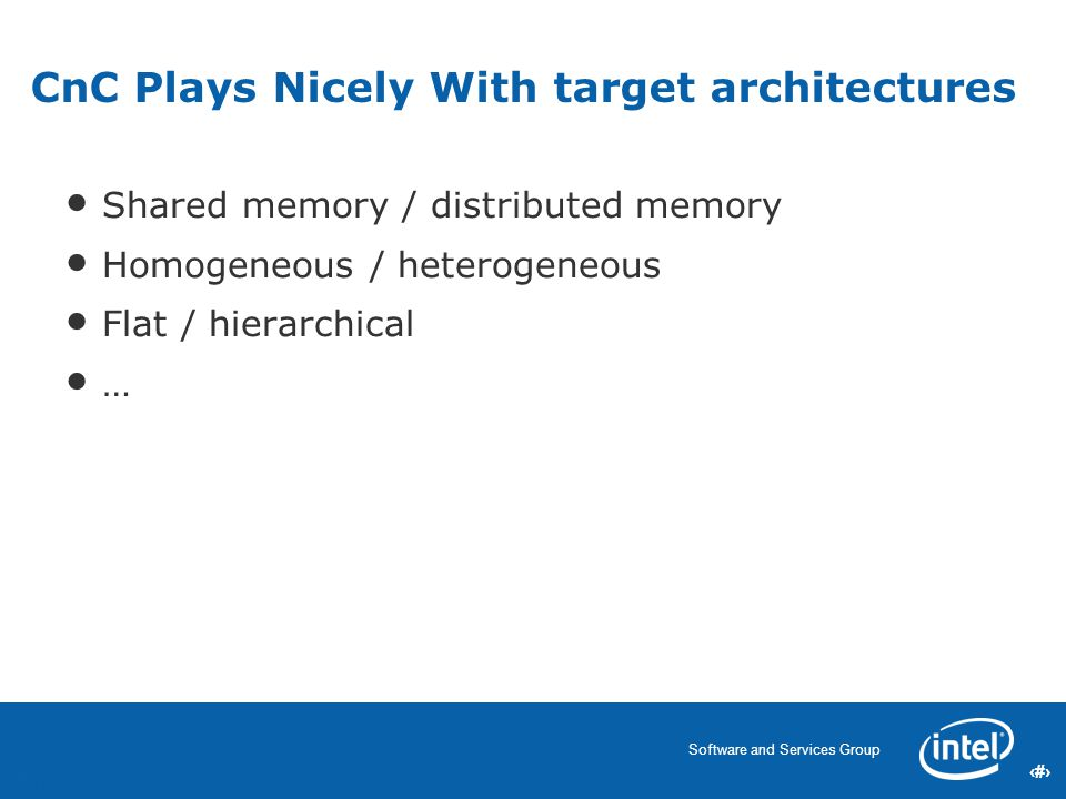 56 Software and Services Group 56 CnC Plays Nicely With target architectures Shared memory / distributed memory Homogeneous / heterogeneous Flat / hierarchical … 56