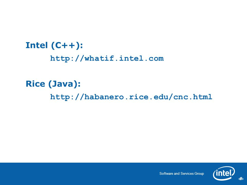 59 Software and Services Group 59 Intel (C++): http://whatif.intel.com Rice (Java): http://habanero.rice.edu/cnc.html