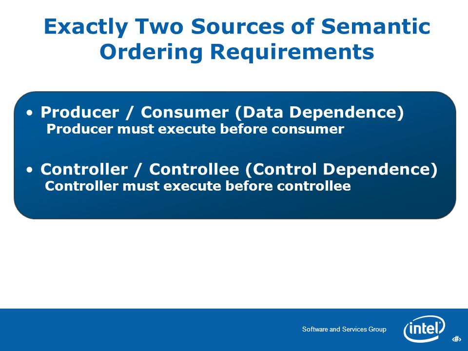 8 Software and Services Group 8 8 Exactly Two Sources of Semantic Ordering Requirements Producer / Consumer (Data Dependence) Producer must execute before consumer Controller / Controllee (Control Dependence) Controller must execute before controllee