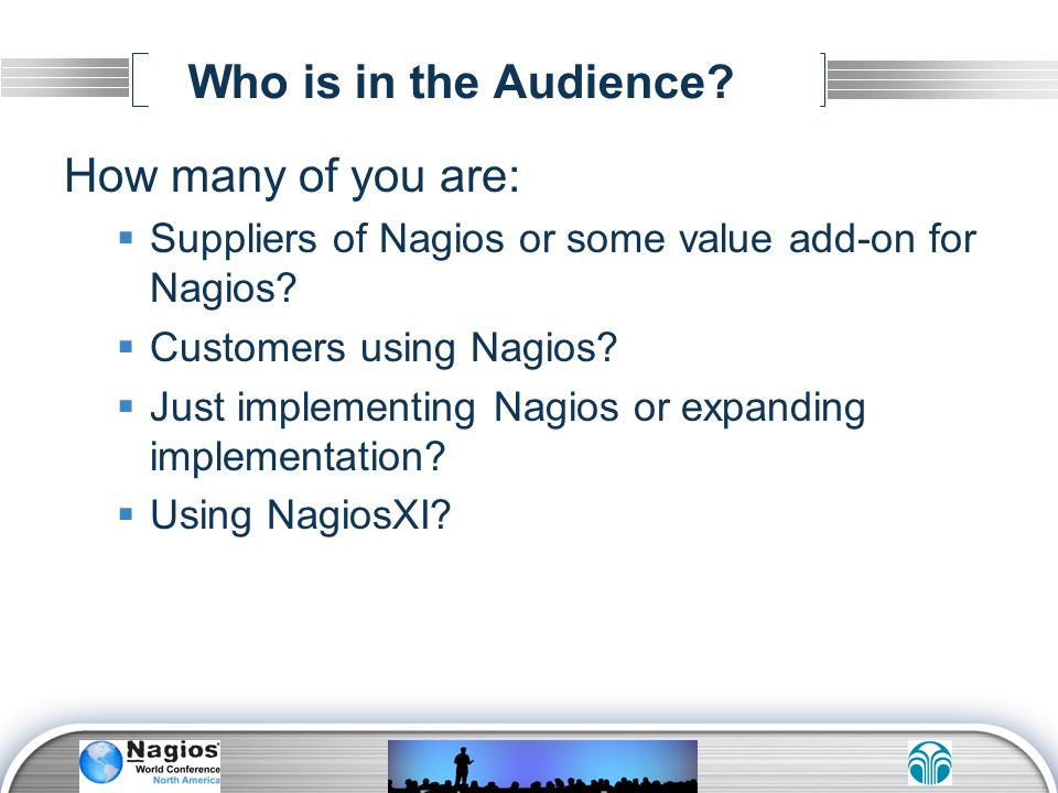 Who is in the Audience? How many of you are: Suppliers of Nagios or some value add-on for Nagios? Customers using Nagios? Just implementing Nagios or