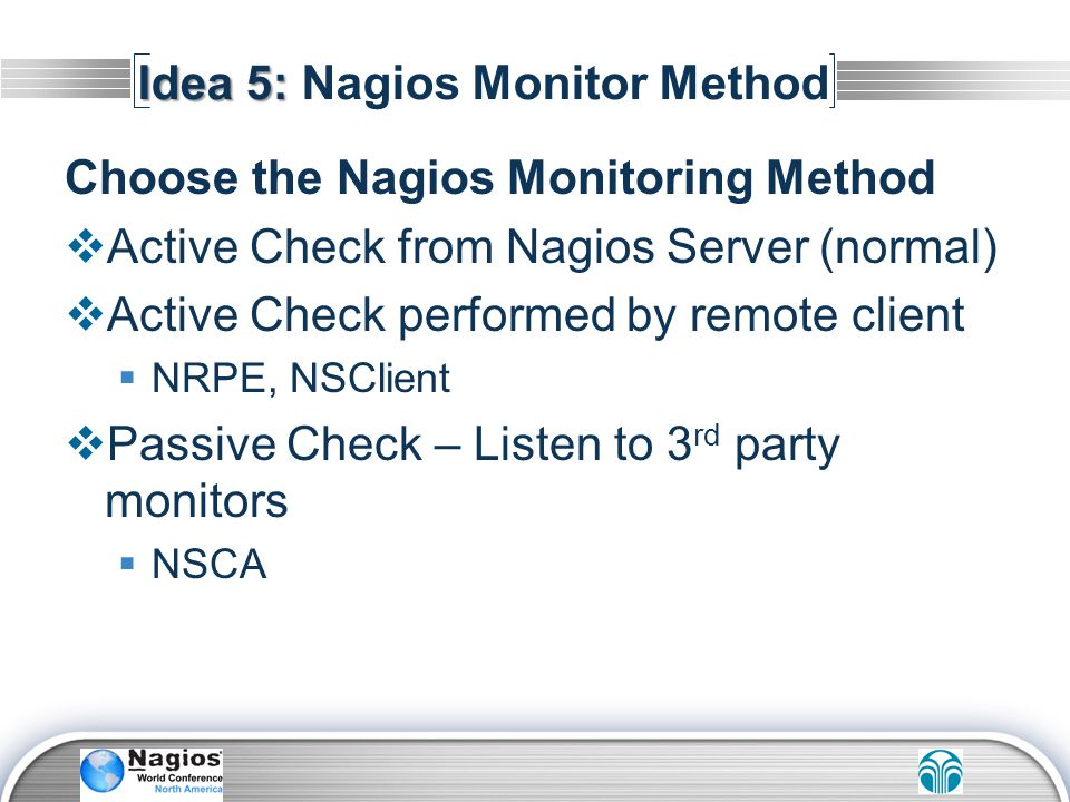 Idea 5: Idea 5: Nagios Monitor Method Choose the Nagios Monitoring Method Active Check from Nagios Server (normal) Active Check performed by remote cl