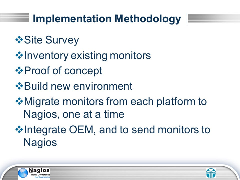 Implementation Methodology Site Survey Inventory existing monitors Proof of concept Build new environment Migrate monitors from each platform to Nagio