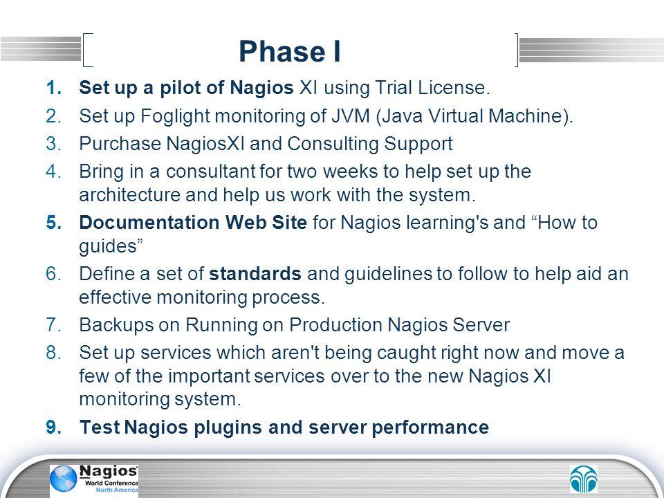 Phase I 1.Set up a pilot of Nagios XI using Trial License. 2.Set up Foglight monitoring of JVM (Java Virtual Machine). 3.Purchase NagiosXI and Consult
