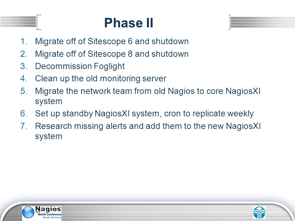 Phase II 1.Migrate off of Sitescope 6 and shutdown 2.Migrate off of Sitescope 8 and shutdown 3.Decommission Foglight 4.Clean up the old monitoring ser