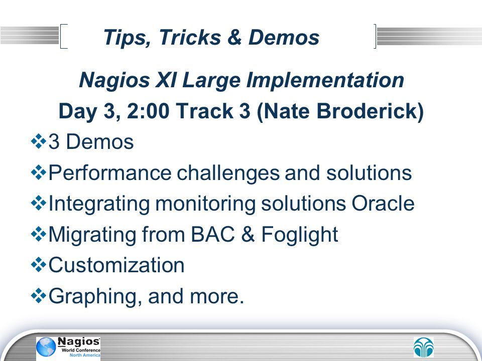 Tips, Tricks & Demos Nagios XI Large Implementation Day 3, 2:00 Track 3 (Nate Broderick) 3 Demos Performance challenges and solutions Integrating moni