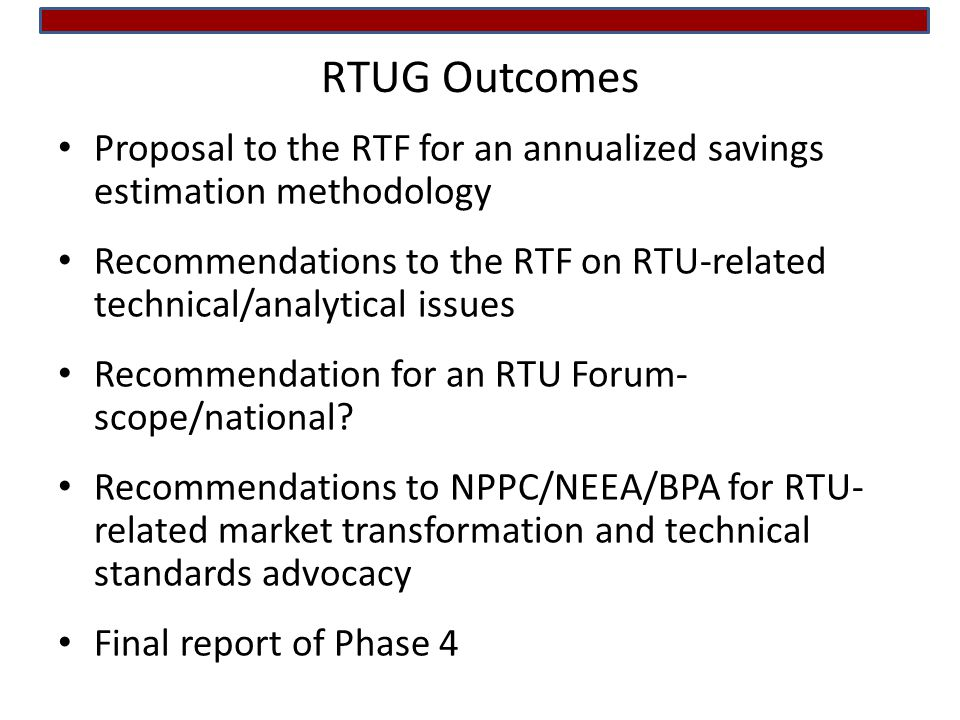 Proposal to the RTF for an annualized savings estimation methodology Recommendations to the RTF on RTU-related technical/analytical issues Recommendation for an RTU Forum- scope/national.