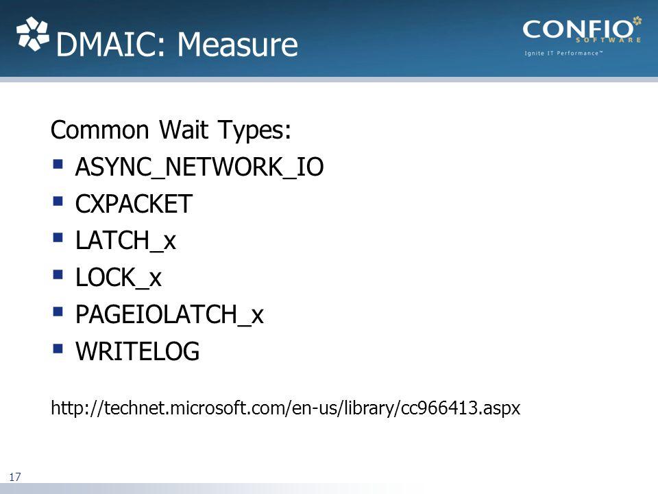 DMAIC: Measure Common Wait Types: ASYNC_NETWORK_IO CXPACKET LATCH_x LOCK_x PAGEIOLATCH_x WRITELOG http://technet.microsoft.com/en-us/library/cc966413.aspx 17