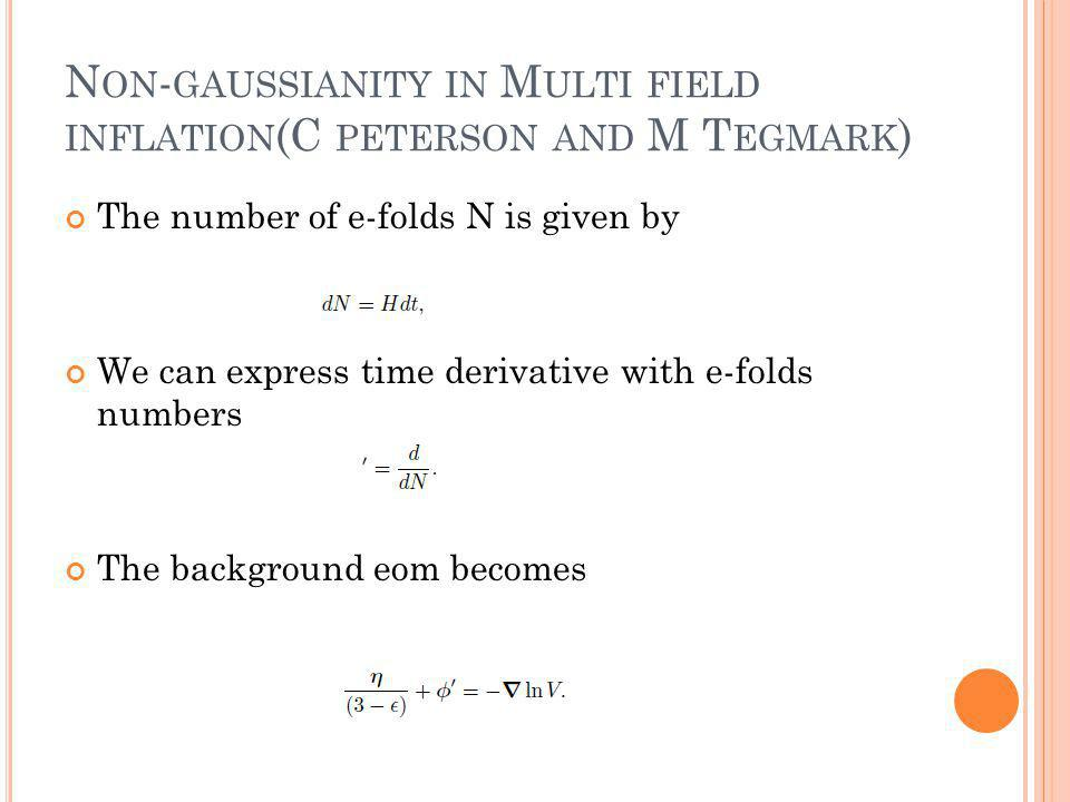 N ON - GAUSSIANITY IN M ULTI FIELD INFLATION (C PETERSON AND M T EGMARK ) The number of e-folds N is given by We can express time derivative with e-folds numbers The background eom becomes