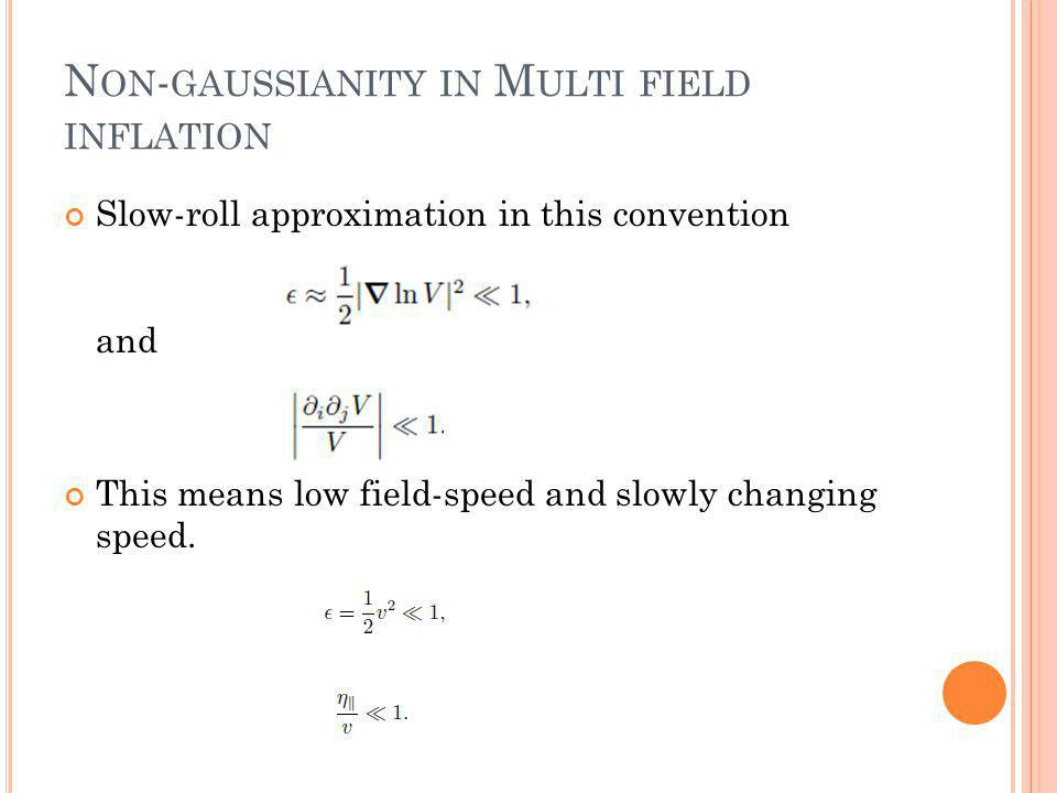 N ON - GAUSSIANITY IN M ULTI FIELD INFLATION Slow-roll approximation in this convention and This means low field-speed and slowly changing speed.