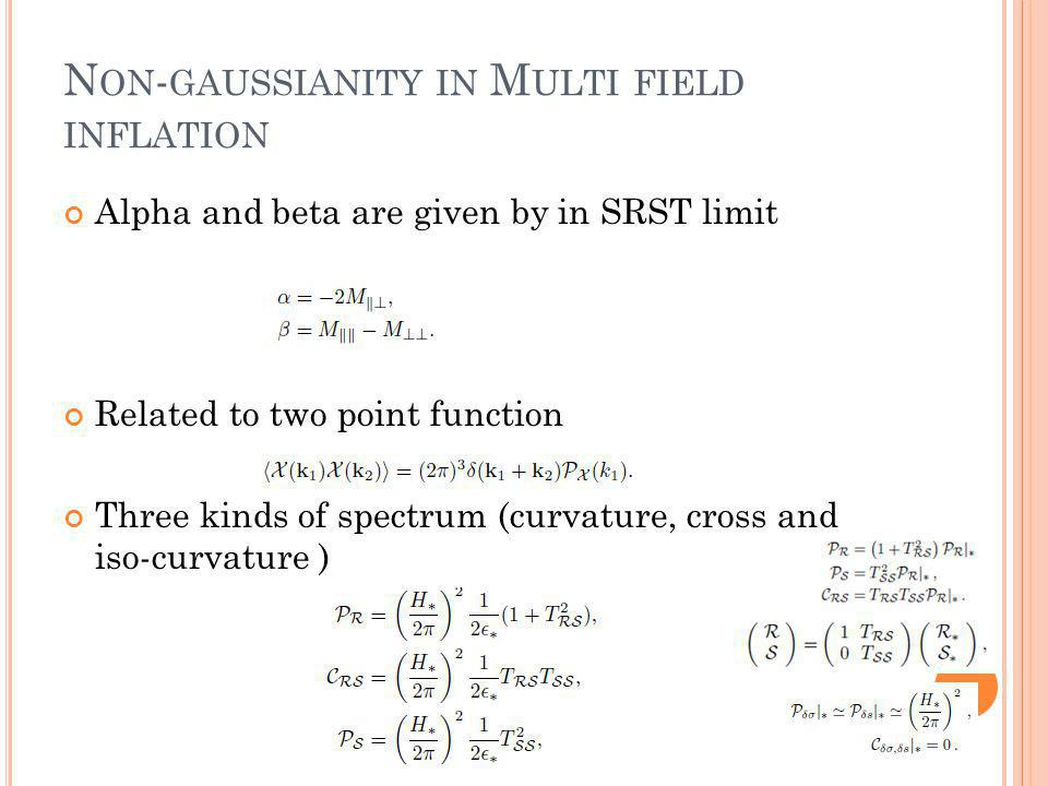 N ON - GAUSSIANITY IN M ULTI FIELD INFLATION Alpha and beta are given by in SRST limit Related to two point function Three kinds of spectrum (curvature, cross and iso-curvature )