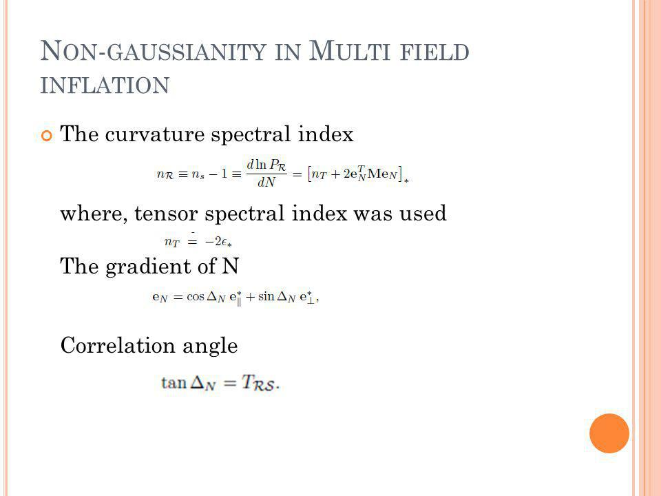 N ON - GAUSSIANITY IN M ULTI FIELD INFLATION The curvature spectral index where, tensor spectral index was used The gradient of N Correlation angle