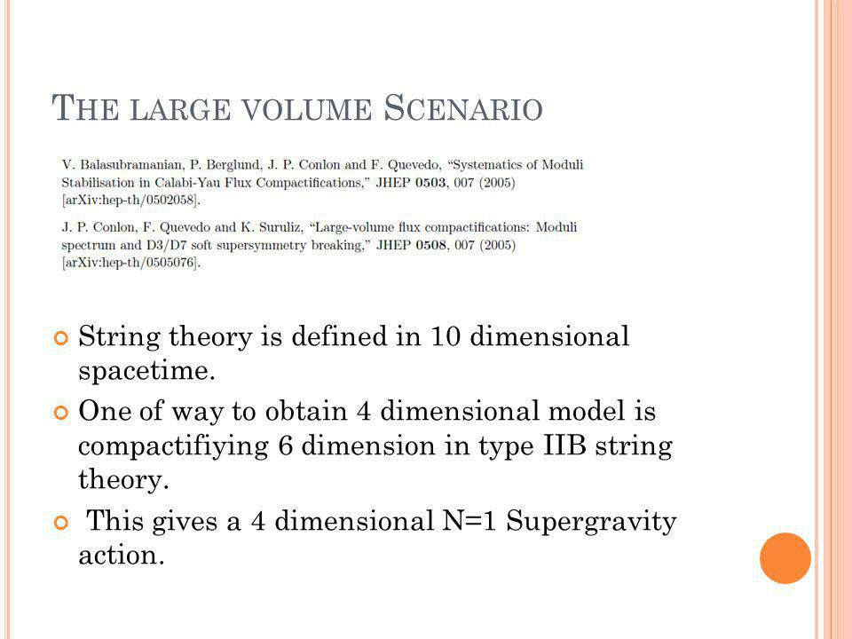 T HE LARGE VOLUME S CENARIO String theory is defined in 10 dimensional spacetime.