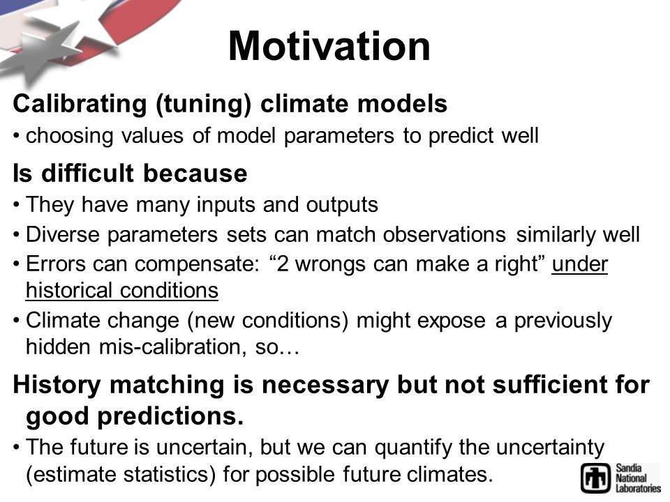 Motivation Calibrating (tuning) climate models choosing values of model parameters to predict well Is difficult because They have many inputs and outputs Diverse parameters sets can match observations similarly well Errors can compensate: 2 wrongs can make a right under historical conditions Climate change (new conditions) might expose a previously hidden mis-calibration, so… History matching is necessary but not sufficient for good predictions.