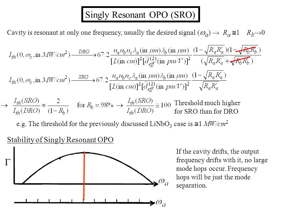 Singly Resonant OPO (SRO) Cavity is resonant at only one frequency, usually the desired signal ( a ) R a 1 R b 0 Threshold much higher for SRO than for DRO e.g.