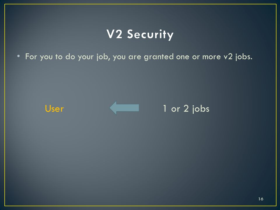 For you to do your job, you are granted one or more v2 jobs. User 1 or 2 jobs 16