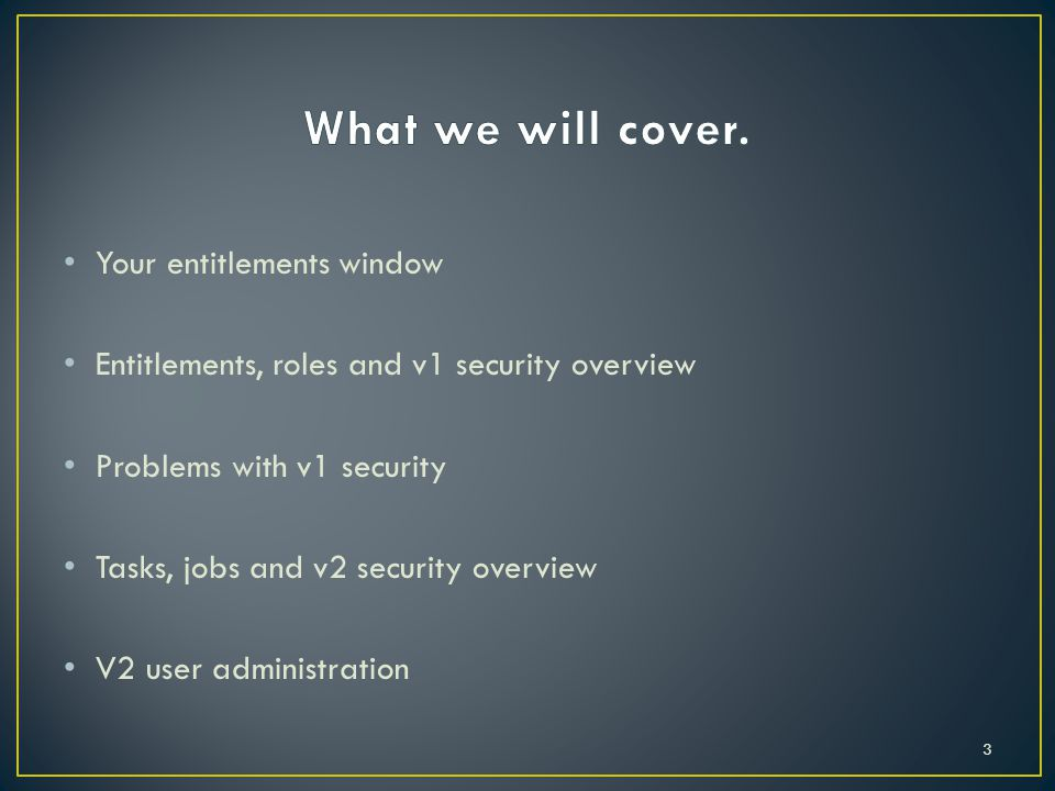 Your entitlements window Entitlements, roles and v1 security overview Problems with v1 security Tasks, jobs and v2 security overview V2 user administration 3