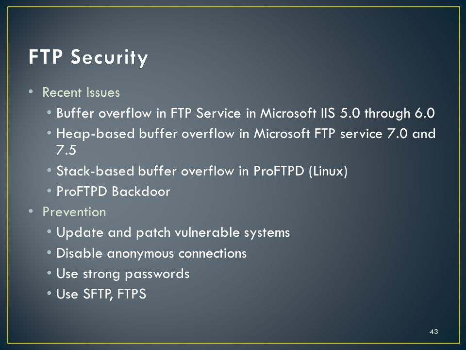 Recent Issues Buffer overflow in FTP Service in Microsoft IIS 5.0 through 6.0 Heap-based buffer overflow in Microsoft FTP service 7.0 and 7.5 Stack-based buffer overflow in ProFTPD (Linux) ProFTPD Backdoor Prevention Update and patch vulnerable systems Disable anonymous connections Use strong passwords Use SFTP, FTPS 43