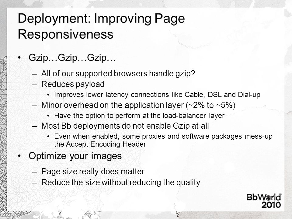Deployment: Improving Page Responsiveness Gzip…Gzip…Gzip… –All of our supported browsers handle gzip? –Reduces payload Improves lower latency connecti
