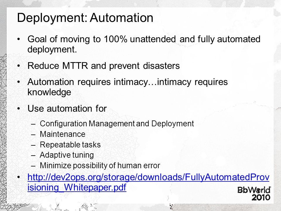 Deployment: Automation Goal of moving to 100% unattended and fully automated deployment. Reduce MTTR and prevent disasters Automation requires intimac