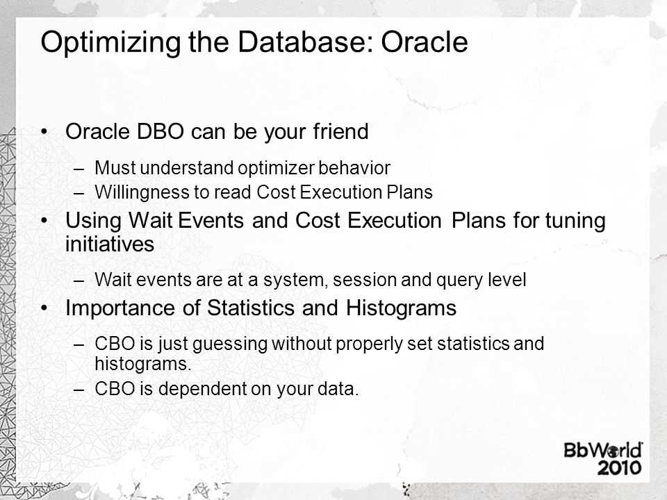 Optimizing the Database: Oracle Oracle DBO can be your friend –Must understand optimizer behavior –Willingness to read Cost Execution Plans Using Wait