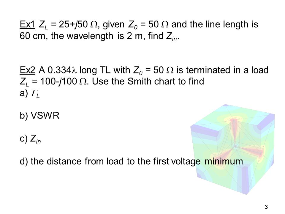 3 Ex1 Z L = 25+j50, given Z 0 = 50 and the line length is 60 cm, the wavelength is 2 m, find Z in. Ex2 A 0.334 long TL with Z 0 = 50 is terminated in
