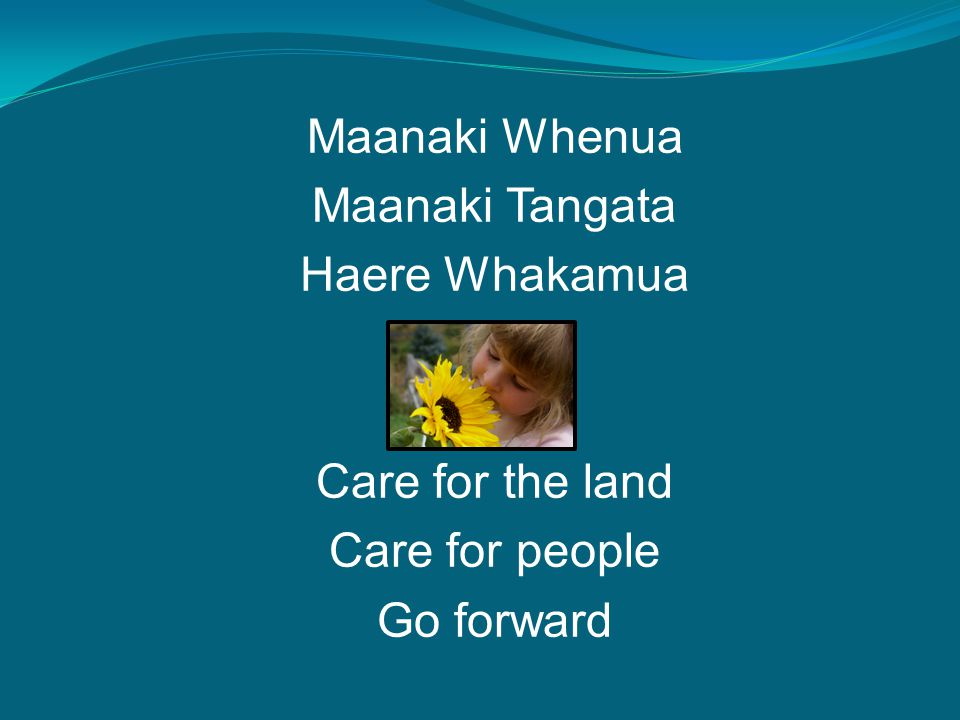 Maanaki Whenua Maanaki Tangata Haere Whakamua Care for the land Care for people Go forward