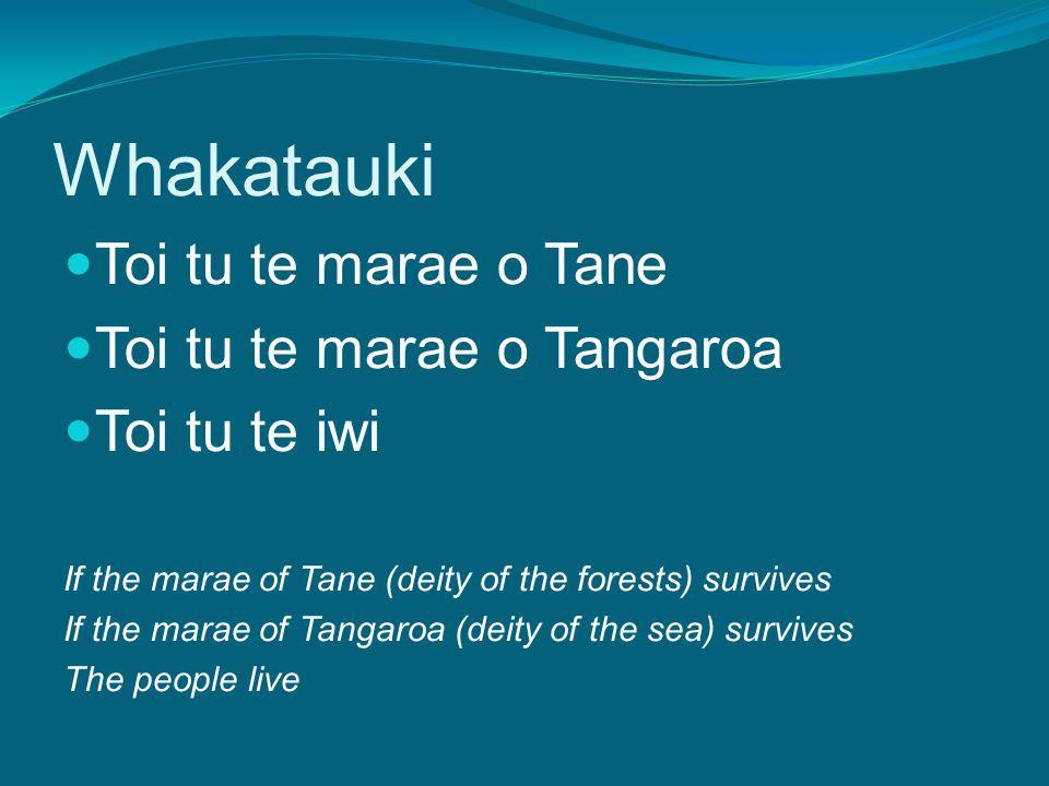 Whakatauki Toi tu te marae o Tane Toi tu te marae o Tangaroa Toi tu te iwi If the marae of Tane (deity of the forests) survives If the marae of Tangaroa (deity of the sea) survives The people live