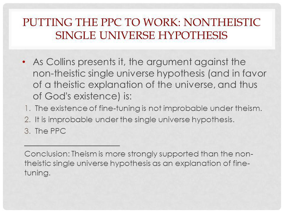 PUTTING THE PPC TO WORK: NONTHEISTIC SINGLE UNIVERSE HYPOTHESIS As Collins presents it, the argument against the non-theistic single universe hypothesis (and in favor of a theistic explanation of the universe, and thus of God s existence) is: 1.The existence of fine-tuning is not improbable under theism.