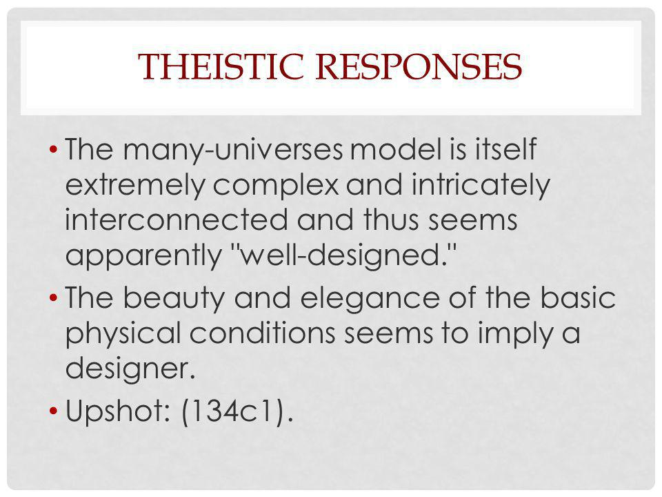 THEISTIC RESPONSES The many-universes model is itself extremely complex and intricately interconnected and thus seems apparently well-designed. The beauty and elegance of the basic physical conditions seems to imply a designer.