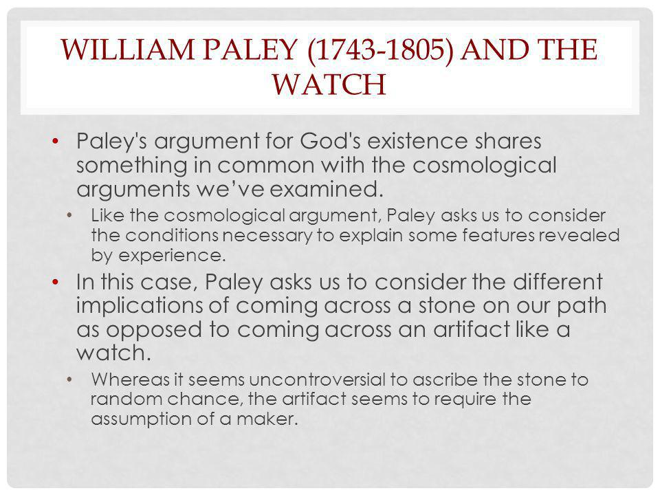 WILLIAM PALEY (1743-1805) AND THE WATCH Paley s argument for God s existence shares something in common with the cosmological arguments weve examined.