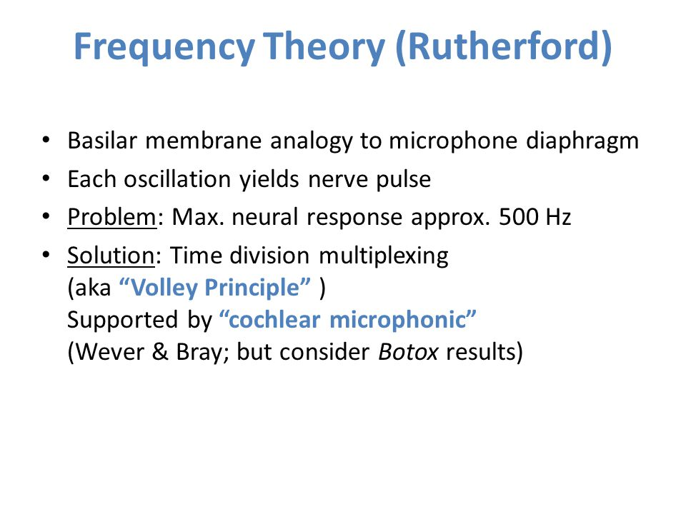 Frequency Theory (Rutherford) Basilar membrane analogy to microphone diaphragm Each oscillation yields nerve pulse Problem: Max. neural response appro