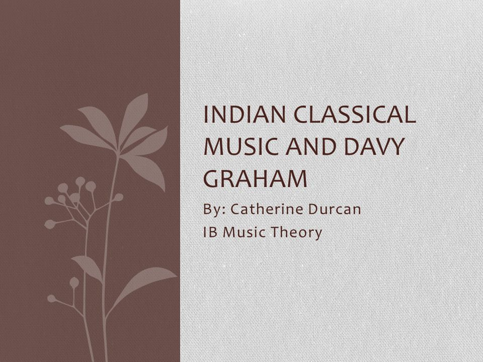 By: Catherine Durcan IB Music Theory INDIAN CLASSICAL MUSIC AND DAVY GRAHAM