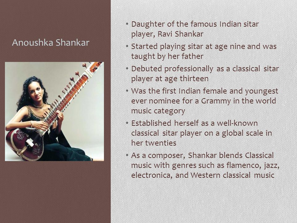 Anoushka Shankar Daughter of the famous Indian sitar player, Ravi Shankar Started playing sitar at age nine and was taught by her father Debuted profe