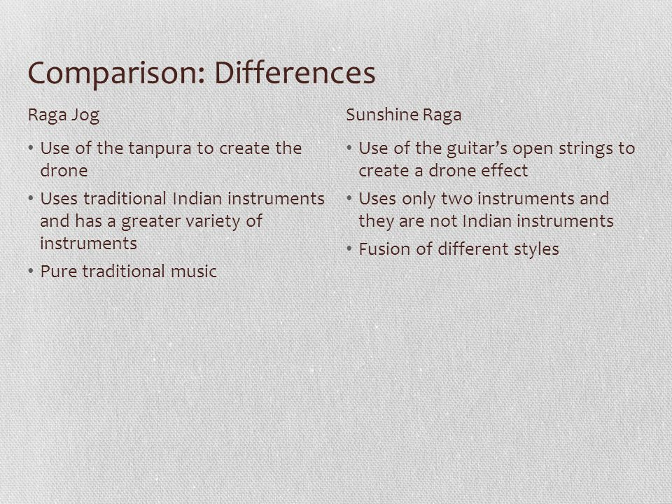 Comparison: Differences Use of the tanpura to create the drone Uses traditional Indian instruments and has a greater variety of instruments Pure tradi