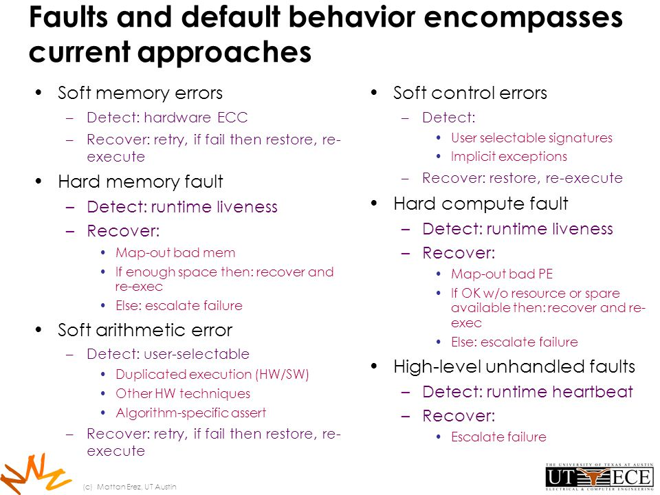 N N N Faults and default behavior encompasses current approaches Soft memory errors –Detect: hardware ECC –Recover: retry, if fail then restore, re- execute Hard memory fault –Detect: runtime liveness –Recover: Map-out bad mem If enough space then: recover and re-exec Else: escalate failure Soft arithmetic error –Detect: user-selectable Duplicated execution (HW/SW) Other HW techniques Algorithm-specific assert –Recover: retry, if fail then restore, re- execute Soft control errors –Detect: User selectable signatures Implicit exceptions –Recover: restore, re-execute Hard compute fault –Detect: runtime liveness –Recover: Map-out bad PE If OK w/o resource or spare available then: recover and re- exec Else: escalate failure High-level unhandled faults –Detect: runtime heartbeat –Recover: Escalate failure (c) Mattan Erez, UT Austin