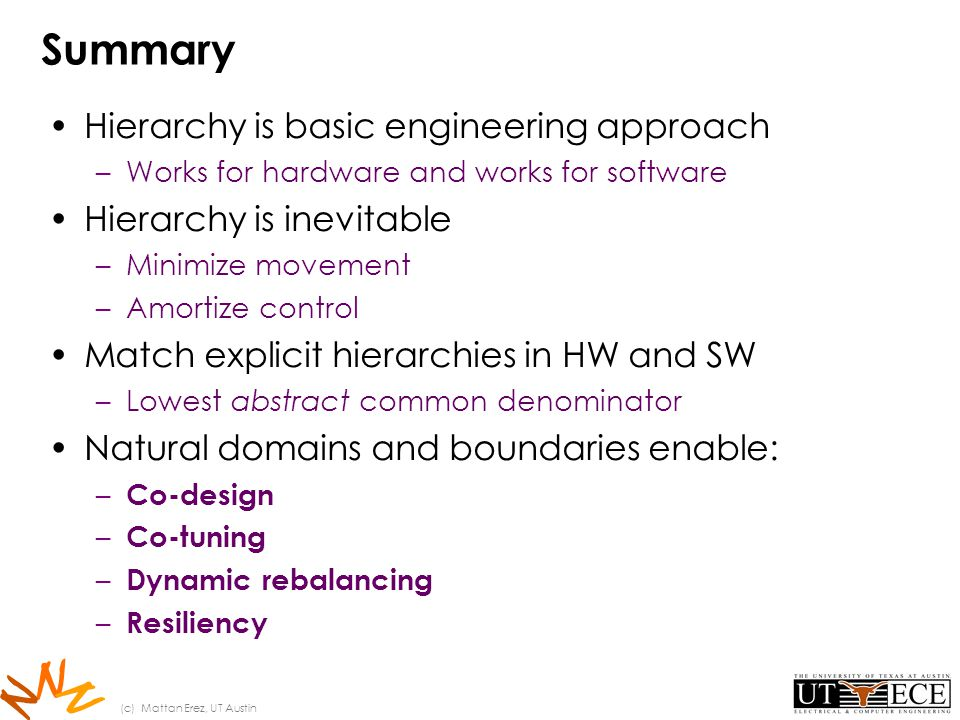N N N Summary Hierarchy is basic engineering approach –Works for hardware and works for software Hierarchy is inevitable –Minimize movement –Amortize control Match explicit hierarchies in HW and SW –Lowest abstract common denominator Natural domains and boundaries enable: – Co-design – Co-tuning – Dynamic rebalancing – Resiliency (c) Mattan Erez, UT Austin