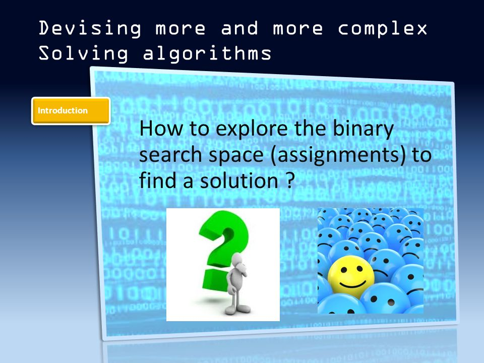 Introduction Devising more and more complex Solving algorithms How to explore the binary search space (assignments) to find a solution