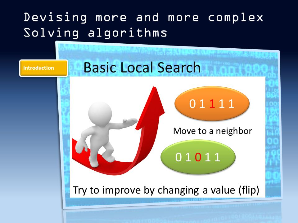 Introduction Devising more and more complex Solving algorithms Basic Local Search Try to improve by changing a value (flip) 0 1 0 1 1 0 1 1 1 1 Move to a neighbor