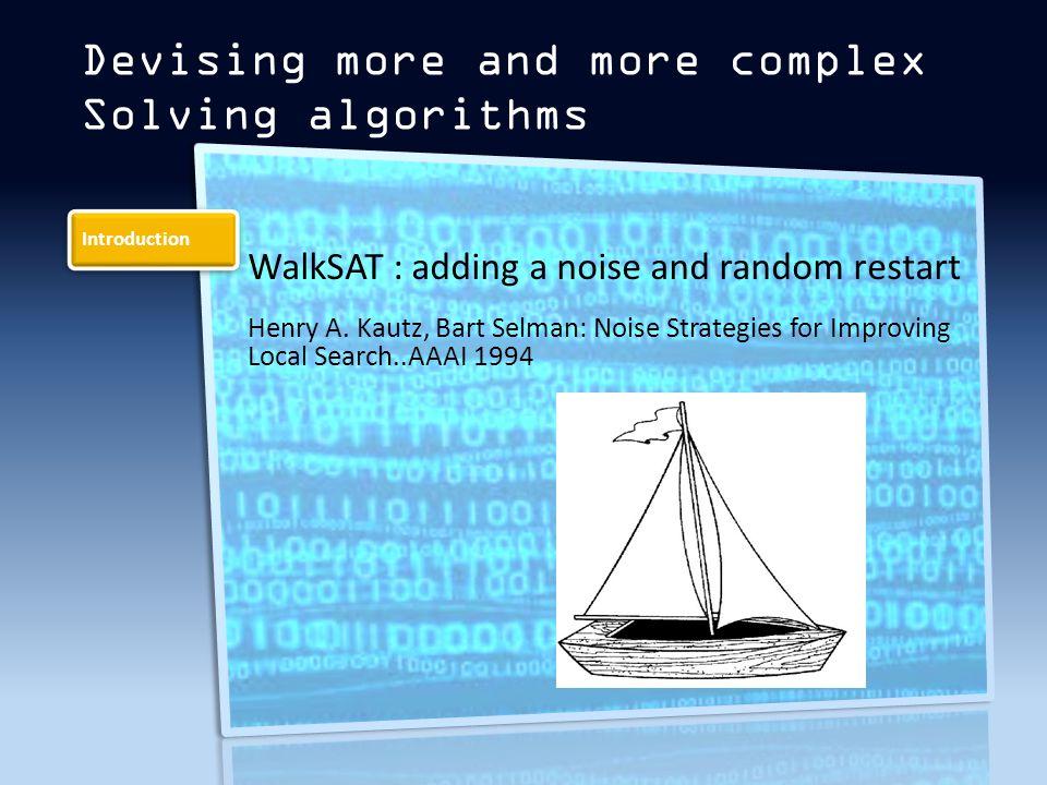 Introduction Devising more and more complex Solving algorithms WalkSAT : adding a noise and random restart Henry A.