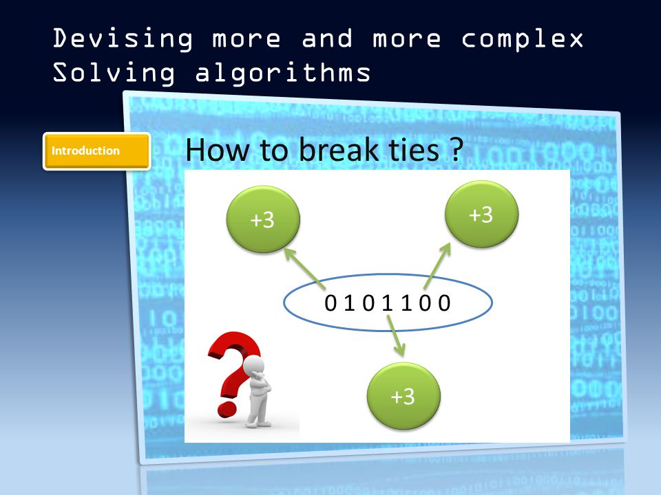Introduction Devising more and more complex Solving algorithms How to break ties 0 1 0 1 1 0 0 +3