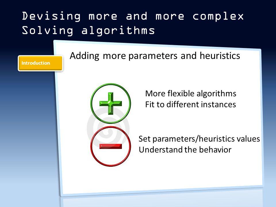 Introduction Adding more parameters and heuristics Devising more and more complex Solving algorithms More flexible algorithms Fit to different instances Set parameters/heuristics values Understand the behavior